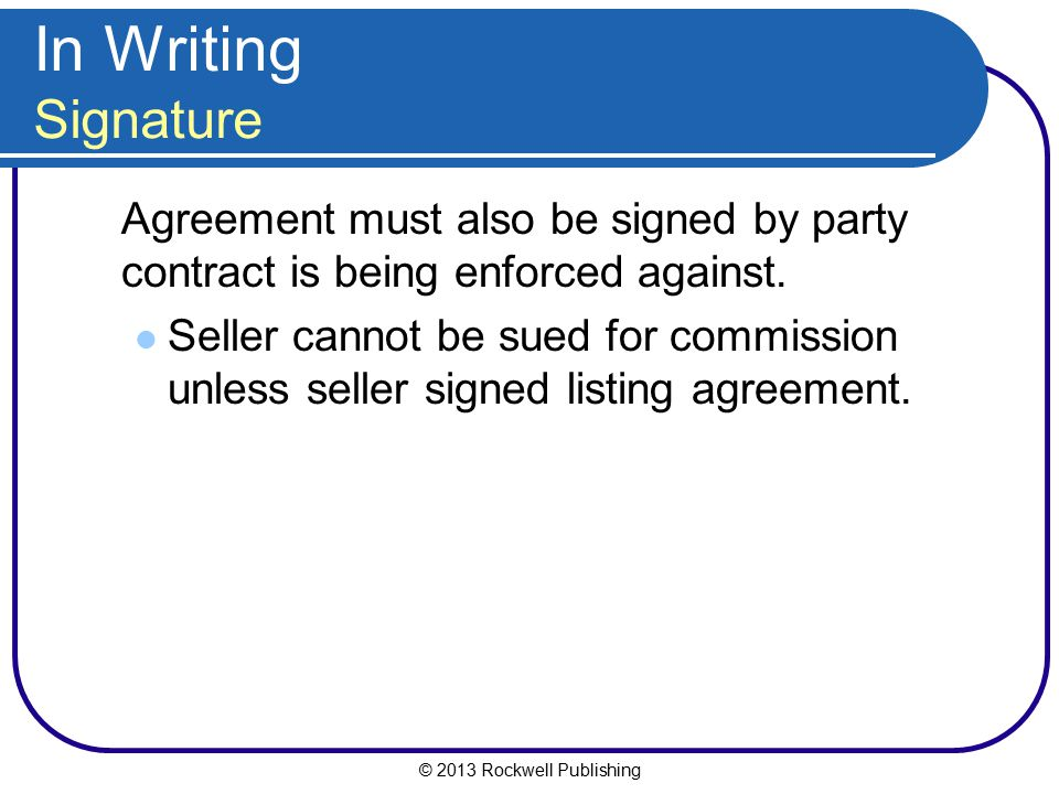 © 2013 Rockwell Publishing In Writing Signature Agreement must also be signed by party contract is being enforced against. Seller cannot be sued for c