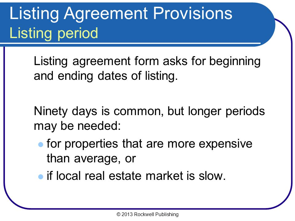 © 2013 Rockwell Publishing Listing Agreement Provisions Listing period Listing agreement form asks for beginning and ending dates of listing. Ninety d