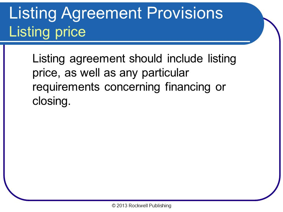 © 2013 Rockwell Publishing Listing Agreement Provisions Listing price Listing agreement should include listing price, as well as any particular requir