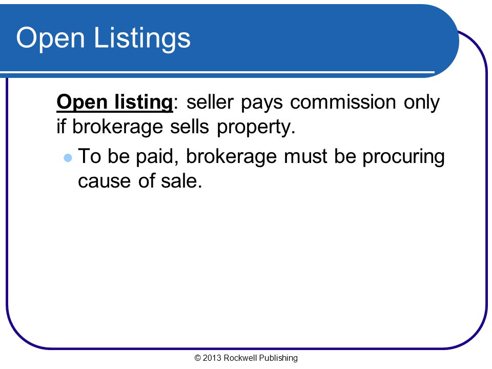 © 2013 Rockwell Publishing Open Listings Open listing: seller pays commission only if brokerage sells property. To be paid, brokerage must be procurin