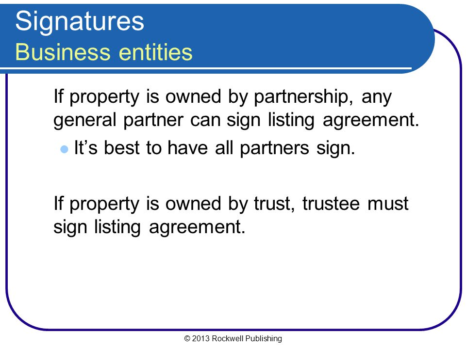 © 2013 Rockwell Publishing Signatures Business entities If property is owned by partnership, any general partner can sign listing agreement. It's best