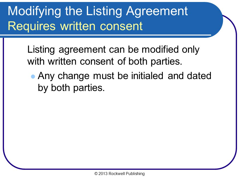 © 2013 Rockwell Publishing Modifying the Listing Agreement Requires written consent Listing agreement can be modified only with written consent of bot
