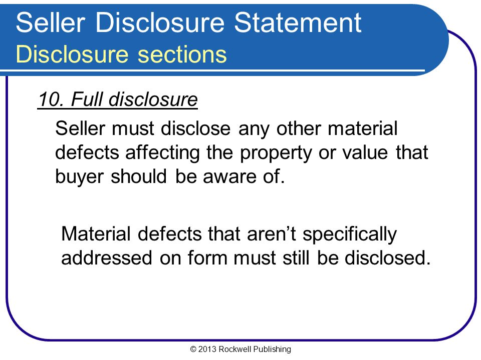 © 2013 Rockwell Publishing Seller Disclosure Statement Disclosure sections 10. Full disclosure Seller must disclose any other material defects affecti