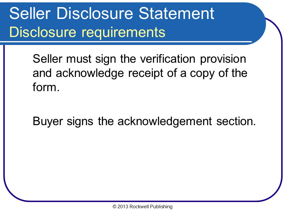 © 2013 Rockwell Publishing Seller Disclosure Statement Disclosure requirements Seller must sign the verification provision and acknowledge receipt of