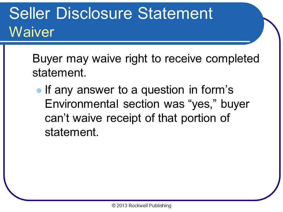 © 2013 Rockwell Publishing Seller Disclosure Statement Waiver Buyer may waive right to receive completed statement. If any answer to a question in for