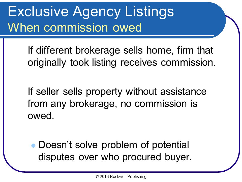 © 2013 Rockwell Publishing Exclusive Agency Listings When commission owed If different brokerage sells home, firm that originally took listing receive