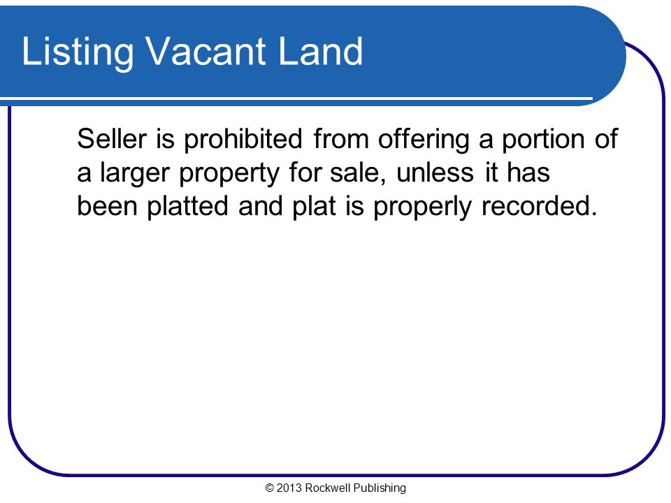 © 2013 Rockwell Publishing Listing Vacant Land Seller is prohibited from offering a portion of a larger property for sale, unless it has been platted