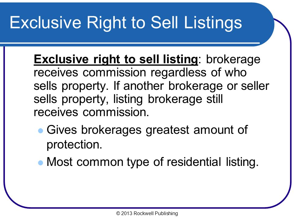 © 2013 Rockwell Publishing Exclusive Right to Sell Listings Exclusive right to sell listing: brokerage receives commission regardless of who sells pro