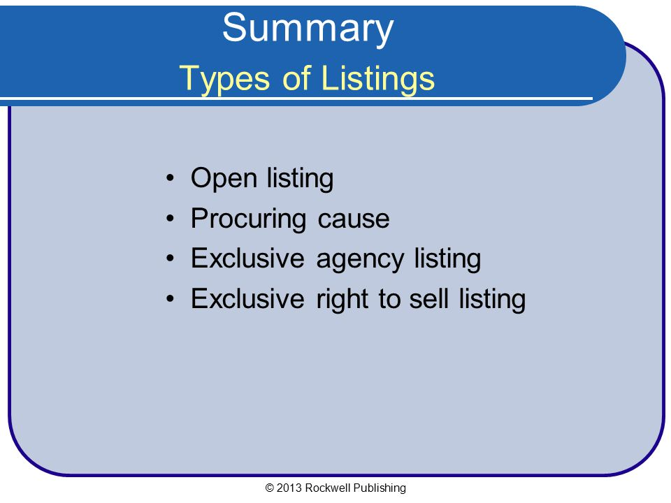 Summary Types of Listings Open listing Procuring cause Exclusive agency listing Exclusive right to sell listing © 2013 Rockwell Publishing