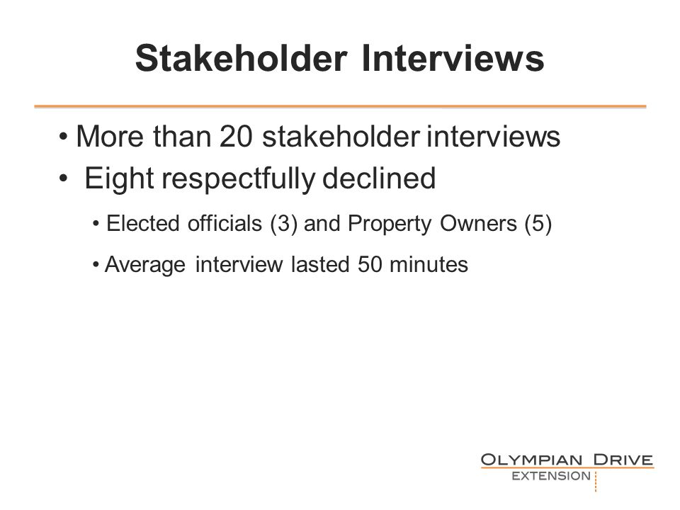 Stakeholder Interviews More than 20 stakeholder interviews Eight respectfully declined Elected officials (3) and Property Owners (5) Average interview lasted 50 minutes