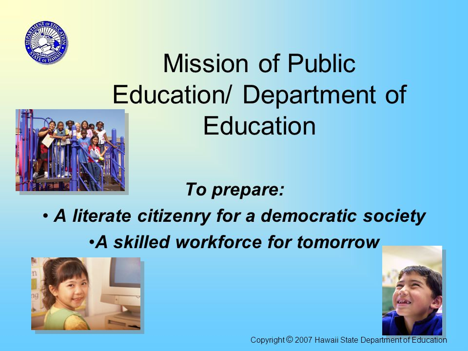 Mission of Public Education/ Department of Education To prepare: A literate citizenry for a democratic society A skilled workforce for tomorrow Copyri
