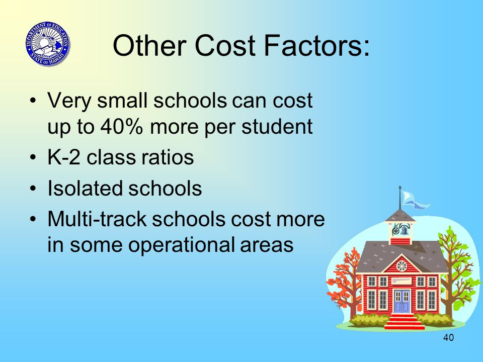 40 Other Cost Factors: Very small schools can cost up to 40% more per student K-2 class ratios Isolated schools Multi-track schools cost more in some