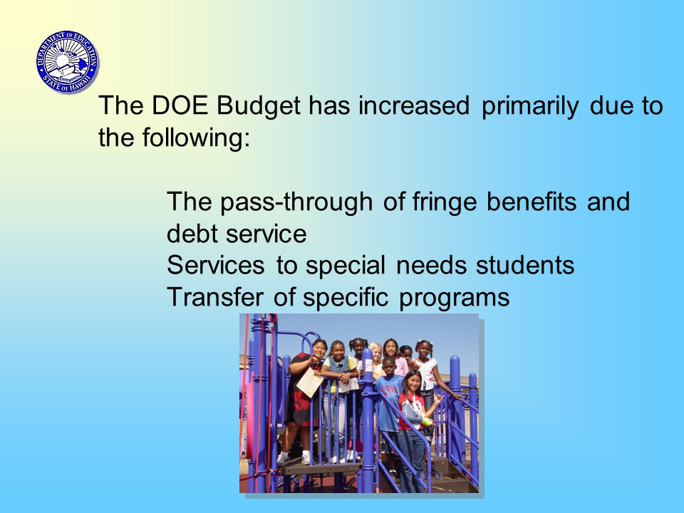 The DOE Budget has increased primarily due to the following: The pass-through of fringe benefits and debt service Services to special needs students T