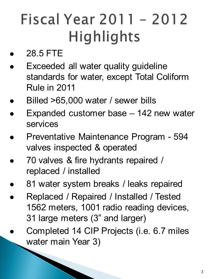3 28.5 FTE Exceeded all water quality guideline standards for water, except Total Coliform Rule in 2011 Billed >65,000 water / sewer bills Expanded customer base – 142 new water services Preventative Maintenance Program - 594 valves inspected & operated 70 valves & fire hydrants repaired / replaced / installed 81 water system breaks / leaks repaired Replaced / Repaired / Installed / Tested 1562 meters, 1001 radio reading devices, 31 large meters (3 and larger) Completed 14 CIP Projects (i.e.