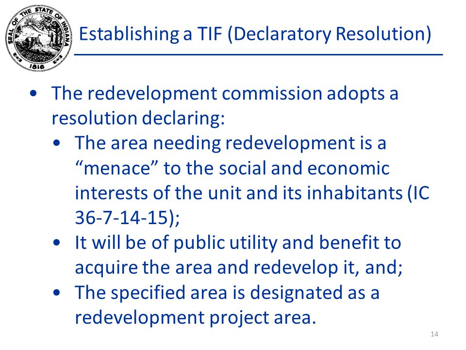 """Establishing a TIF (Declaratory Resolution) The redevelopment commission adopts a resolution declaring: The area needing redevelopment is a """"menace"""" t"""
