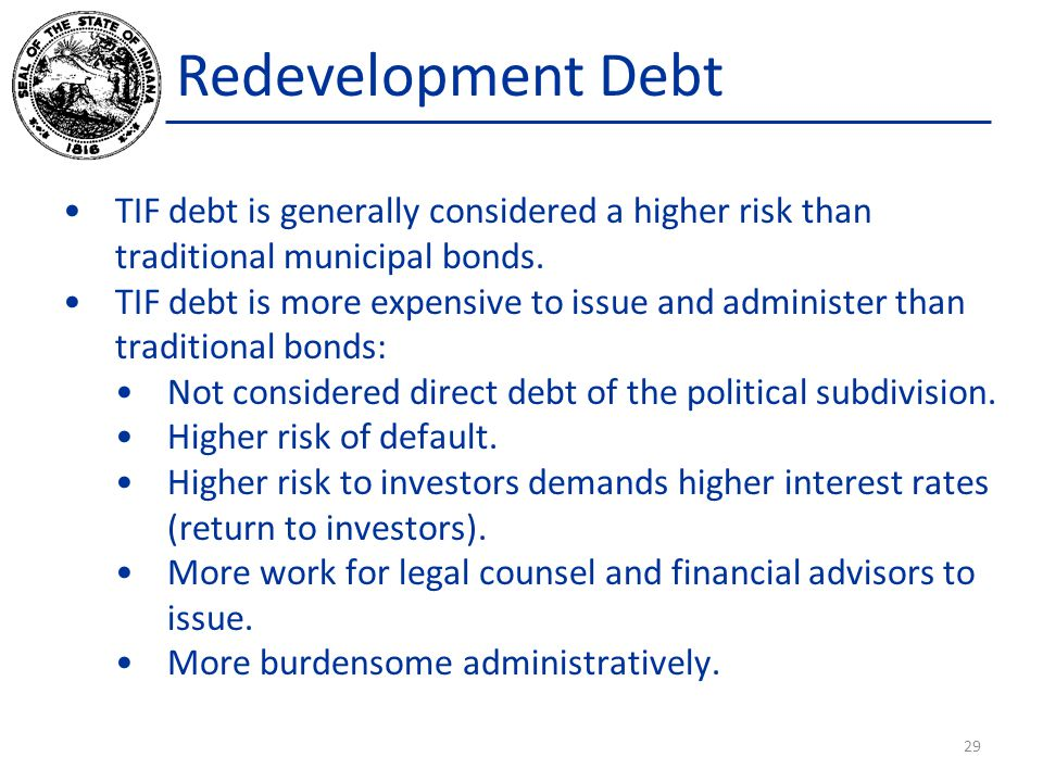Redevelopment Debt TIF debt is generally considered a higher risk than traditional municipal bonds. TIF debt is more expensive to issue and administer