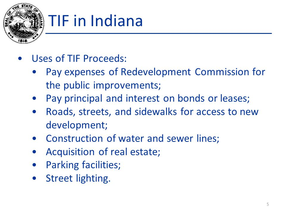 TIF in Indiana Uses of TIF Proceeds: Pay expenses of Redevelopment Commission for the public improvements; Pay principal and interest on bonds or leas