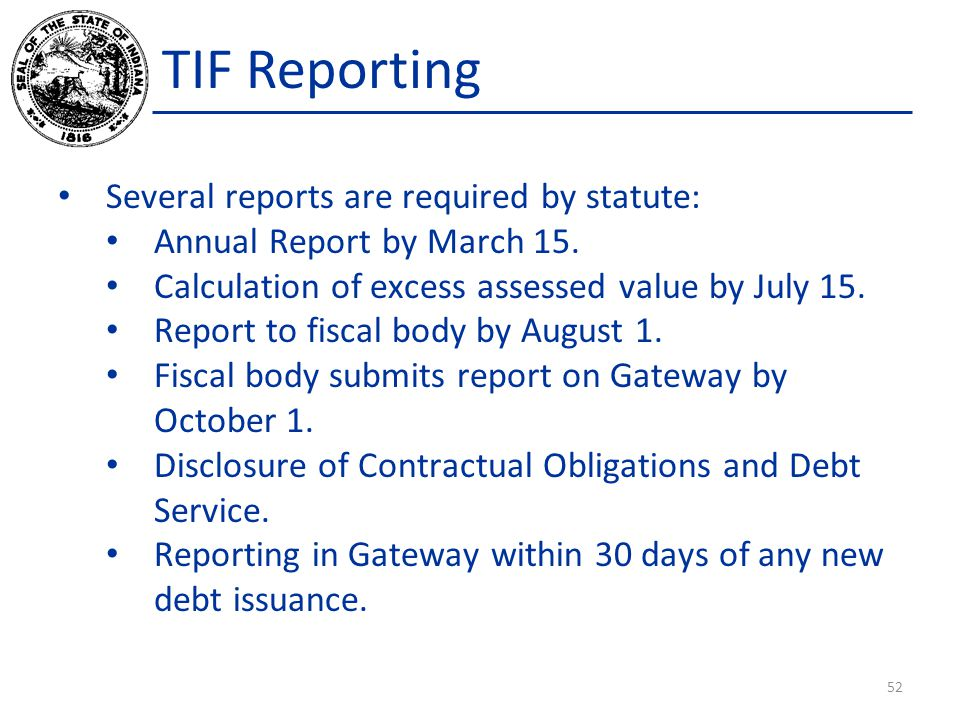TIF Reporting Several reports are required by statute: Annual Report by March 15. Calculation of excess assessed value by July 15. Report to fiscal bo