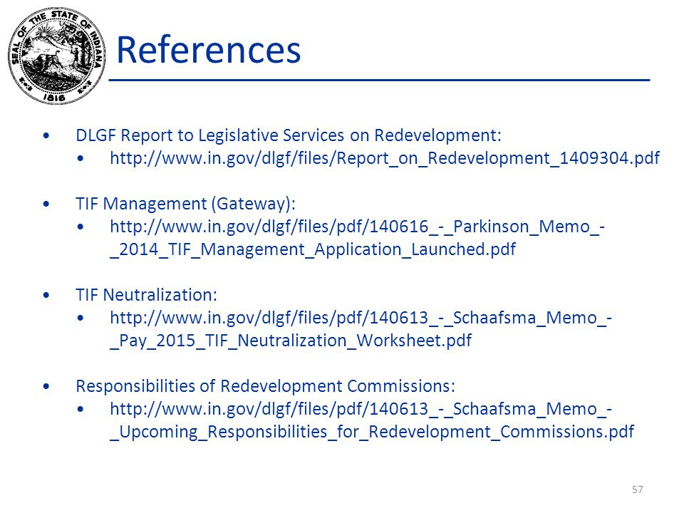 References DLGF Report to Legislative Services on Redevelopment: http://www.in.gov/dlgf/files/Report_on_Redevelopment_1409304.pdf TIF Management (Gate
