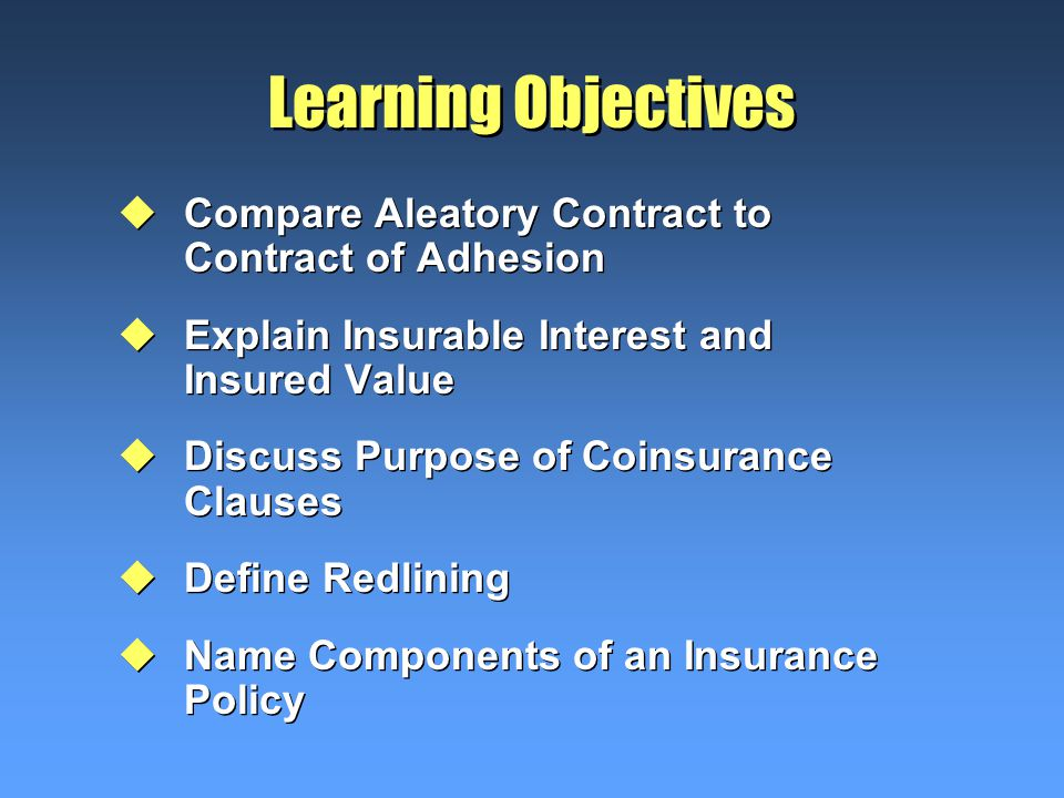 Learning Objectives uCompare Aleatory Contract to Contract of Adhesion uExplain Insurable Interest and Insured Value uDiscuss Purpose of Coinsurance Clauses uDefine Redlining uName Components of an Insurance Policy uCompare Aleatory Contract to Contract of Adhesion uExplain Insurable Interest and Insured Value uDiscuss Purpose of Coinsurance Clauses uDefine Redlining uName Components of an Insurance Policy