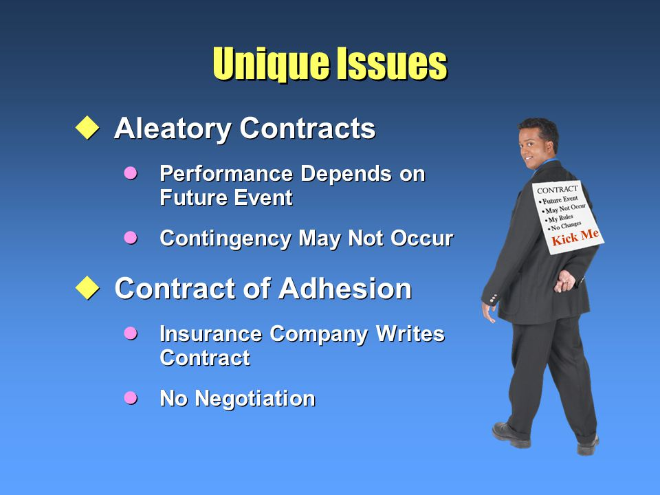 Unique Issues uAleatory Contracts lPerformance Depends on Future Event lContingency May Not Occur uContract of Adhesion lInsurance Company Writes Contract lNo Negotiation uAleatory Contracts lPerformance Depends on Future Event lContingency May Not Occur uContract of Adhesion lInsurance Company Writes Contract lNo Negotiation Kick Me