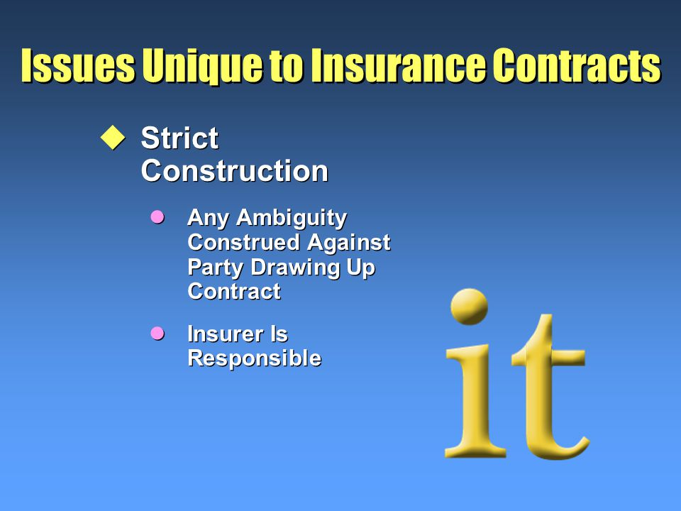 Issues Unique to Insurance Contracts uStrict Construction lAny Ambiguity Construed Against Party Drawing Up Contract lInsurer Is Responsible uStrict Construction lAny Ambiguity Construed Against Party Drawing Up Contract lInsurer Is Responsible
