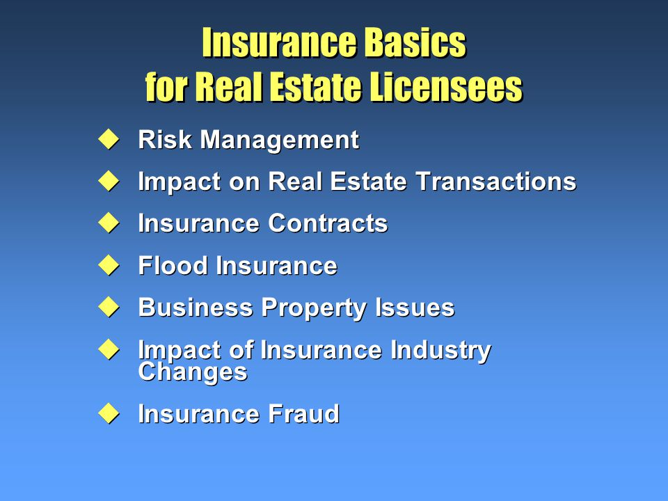 Insurance Basics for Real Estate Licensees uRisk Management uImpact on Real Estate Transactions uInsurance Contracts uFlood Insurance uBusiness Property Issues uImpact of Insurance Industry Changes uInsurance Fraud uRisk Management uImpact on Real Estate Transactions uInsurance Contracts uFlood Insurance uBusiness Property Issues uImpact of Insurance Industry Changes uInsurance Fraud