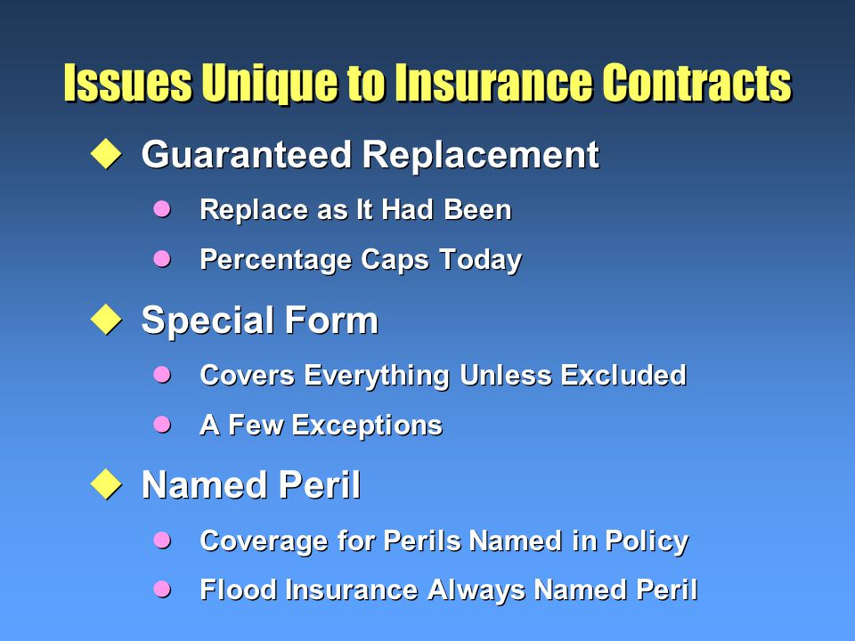Issues Unique to Insurance Contracts uGuaranteed Replacement lReplace as It Had Been lPercentage Caps Today uSpecial Form lCovers Everything Unless Excluded lA Few Exceptions uNamed Peril lCoverage for Perils Named in Policy lFlood Insurance Always Named Peril uGuaranteed Replacement lReplace as It Had Been lPercentage Caps Today uSpecial Form lCovers Everything Unless Excluded lA Few Exceptions uNamed Peril lCoverage for Perils Named in Policy lFlood Insurance Always Named Peril