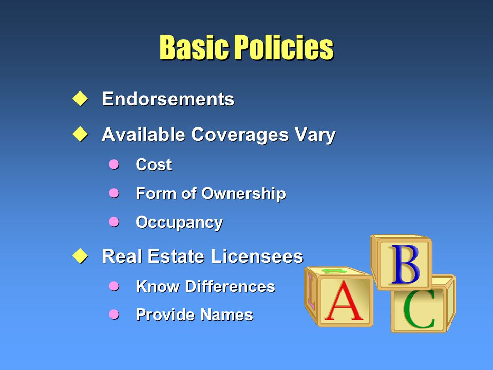 Basic Policies uEndorsements uAvailable Coverages Vary lCost lForm of Ownership lOccupancy uReal Estate Licensees lKnow Differences lProvide Names uEndorsements uAvailable Coverages Vary lCost lForm of Ownership lOccupancy uReal Estate Licensees lKnow Differences lProvide Names