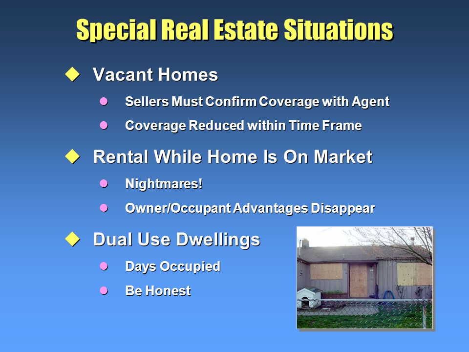 Special Real Estate Situations uVacant Homes lSellers Must Confirm Coverage with Agent lCoverage Reduced within Time Frame uRental While Home Is On Market lNightmares.