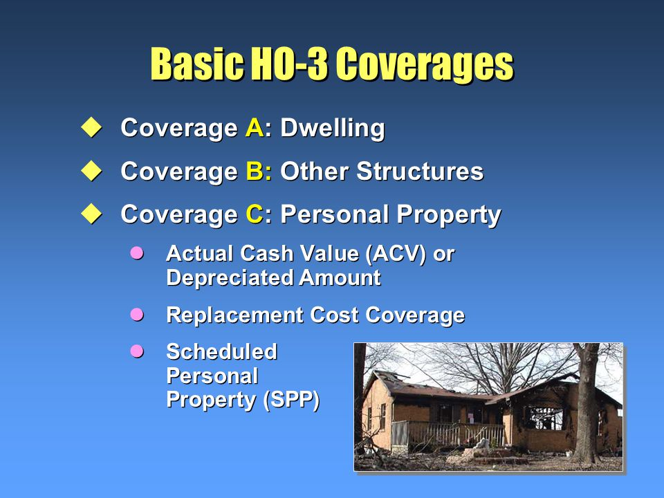Basic HO-3 Coverages uCoverage A: Dwelling uCoverage B: Other Structures uCoverage C: Personal Property lActual Cash Value (ACV) or Depreciated Amount lReplacement Cost Coverage lScheduled Personal Property (SPP) uCoverage A: Dwelling uCoverage B: Other Structures uCoverage C: Personal Property lActual Cash Value (ACV) or Depreciated Amount lReplacement Cost Coverage lScheduled Personal Property (SPP)