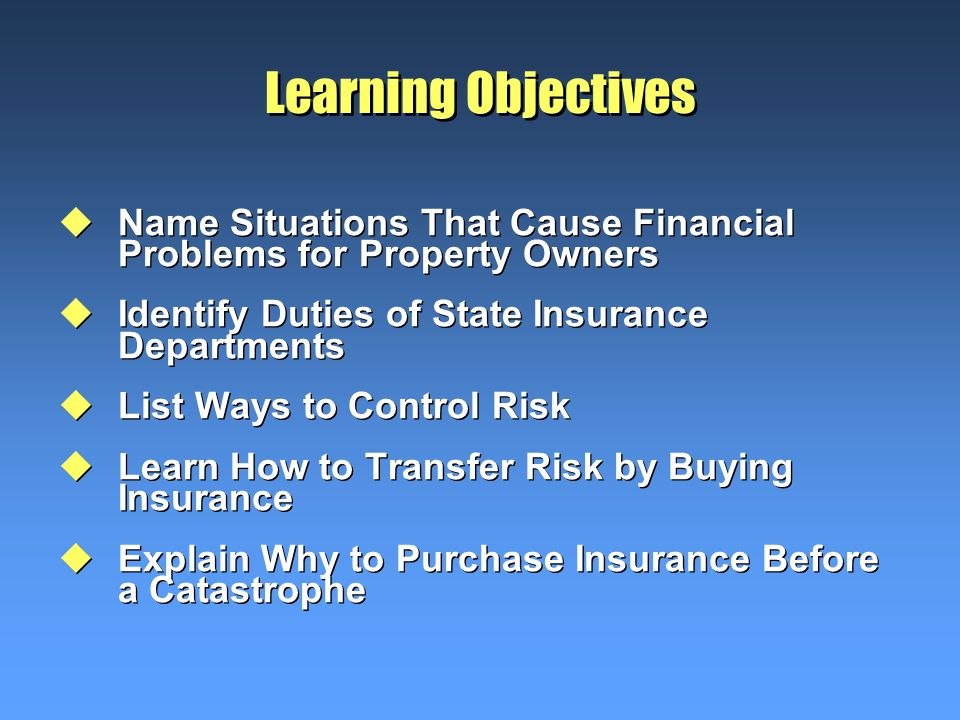 Learning Objectives uName Situations That Cause Financial Problems for Property Owners uIdentify Duties of State Insurance Departments uList Ways to Control Risk uLearn How to Transfer Risk by Buying Insurance uExplain Why to Purchase Insurance Before a Catastrophe uName Situations That Cause Financial Problems for Property Owners uIdentify Duties of State Insurance Departments uList Ways to Control Risk uLearn How to Transfer Risk by Buying Insurance uExplain Why to Purchase Insurance Before a Catastrophe