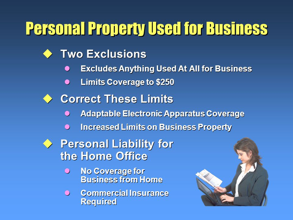 Personal Property Used for Business uTwo Exclusions lExcludes Anything Used At All for Business lLimits Coverage to $250 uCorrect These Limits lAdaptable Electronic Apparatus Coverage lIncreased Limits on Business Property uPersonal Liability for the Home Office lNo Coverage for Business from Home lCommercial Insurance Required uTwo Exclusions lExcludes Anything Used At All for Business lLimits Coverage to $250 uCorrect These Limits lAdaptable Electronic Apparatus Coverage lIncreased Limits on Business Property uPersonal Liability for the Home Office lNo Coverage for Business from Home lCommercial Insurance Required
