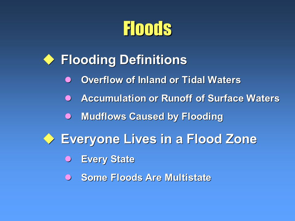 Floods uFlooding Definitions lOverflow of Inland or Tidal Waters lAccumulation or Runoff of Surface Waters lMudflows Caused by Flooding uEveryone Lives in a Flood Zone lEvery State lSome Floods Are Multistate uFlooding Definitions lOverflow of Inland or Tidal Waters lAccumulation or Runoff of Surface Waters lMudflows Caused by Flooding uEveryone Lives in a Flood Zone lEvery State lSome Floods Are Multistate