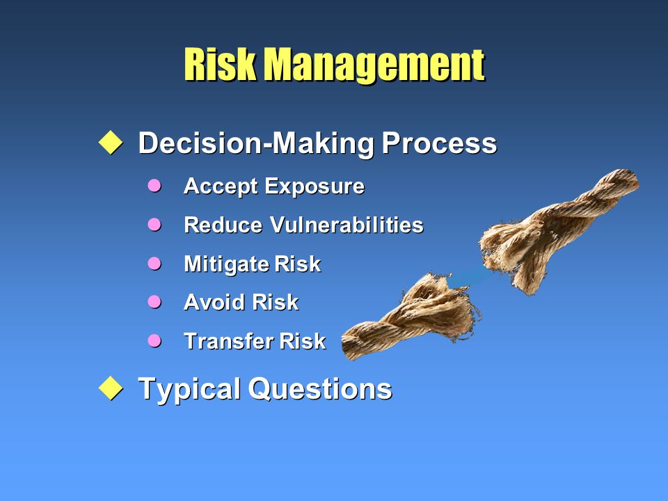 Risk Management uDecision-Making Process lAccept Exposure lReduce Vulnerabilities lMitigate Risk lAvoid Risk lTransfer Risk uTypical Questions uDecision-Making Process lAccept Exposure lReduce Vulnerabilities lMitigate Risk lAvoid Risk lTransfer Risk uTypical Questions