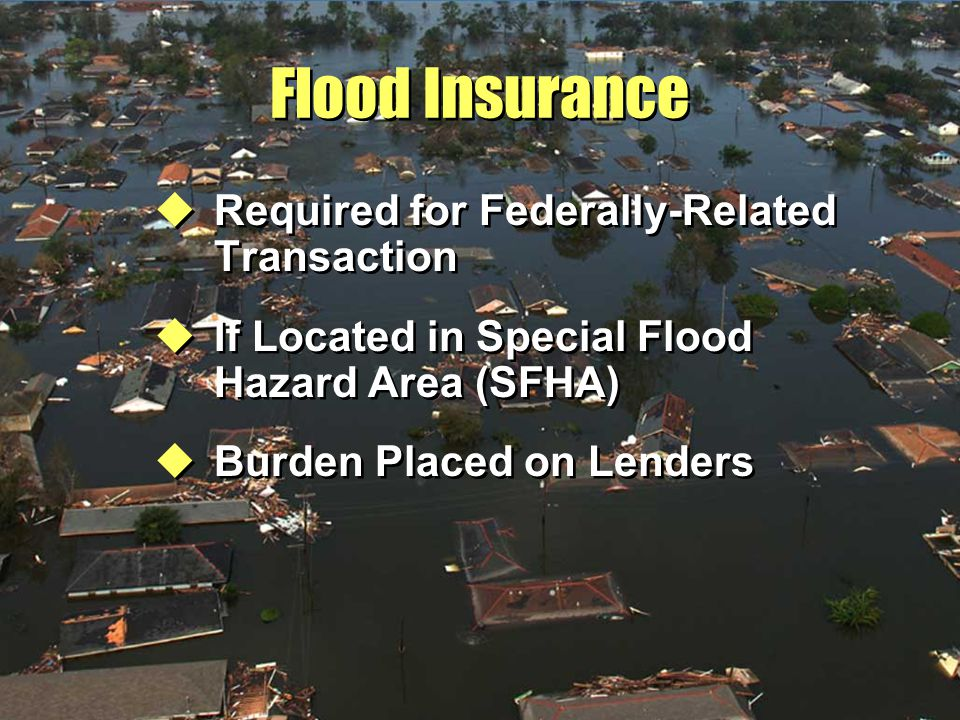 Flood Insurance uRequired for Federally-Related Transaction uIf Located in Special Flood Hazard Area (SFHA) uBurden Placed on Lenders uRequired for Federally-Related Transaction uIf Located in Special Flood Hazard Area (SFHA) uBurden Placed on Lenders