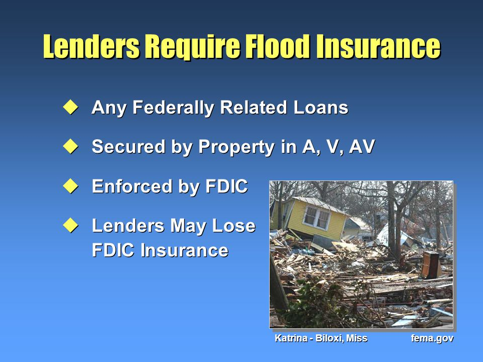 Lenders Require Flood Insurance uAny Federally Related Loans uSecured by Property in A, V, AV uEnforced by FDIC uLenders May Lose FDIC Insurance uAny Federally Related Loans uSecured by Property in A, V, AV uEnforced by FDIC uLenders May Lose FDIC Insurance Katrina - Biloxi, Miss fema.gov