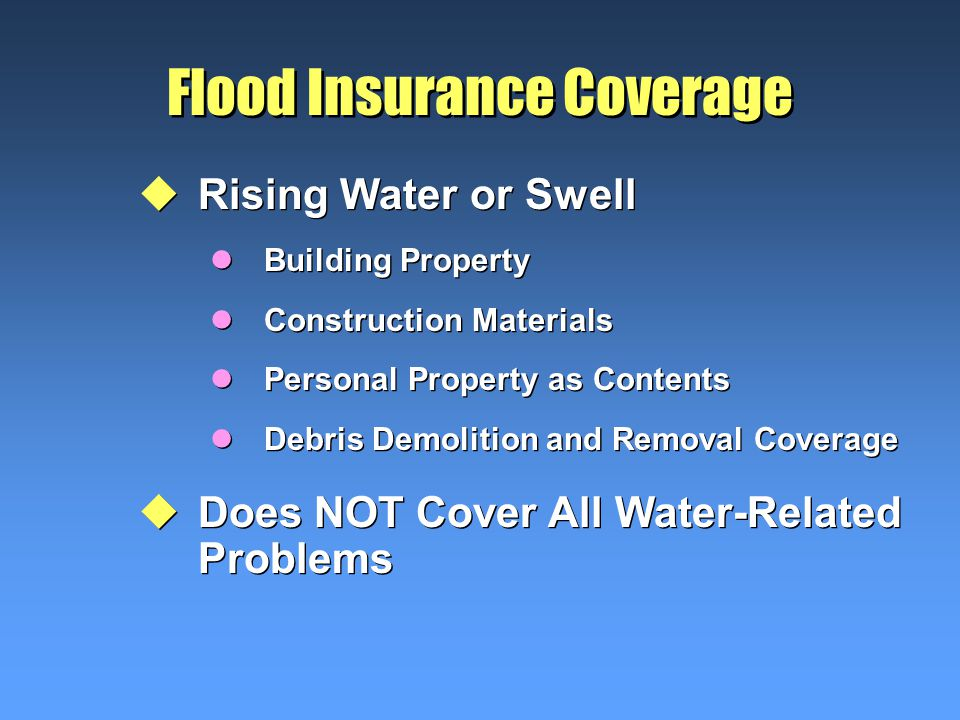 Flood Insurance Coverage uRising Water or Swell lBuilding Property lConstruction Materials lPersonal Property as Contents lDebris Demolition and Removal Coverage uDoes NOT Cover All Water-Related Problems uRising Water or Swell lBuilding Property lConstruction Materials lPersonal Property as Contents lDebris Demolition and Removal Coverage uDoes NOT Cover All Water-Related Problems