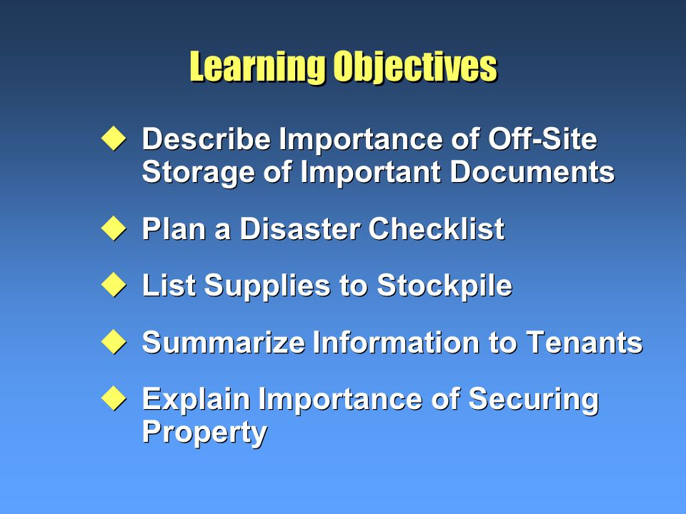 Learning Objectives uDescribe Importance of Off-Site Storage of Important Documents uPlan a Disaster Checklist uList Supplies to Stockpile uSummarize Information to Tenants uExplain Importance of Securing Property uDescribe Importance of Off-Site Storage of Important Documents uPlan a Disaster Checklist uList Supplies to Stockpile uSummarize Information to Tenants uExplain Importance of Securing Property
