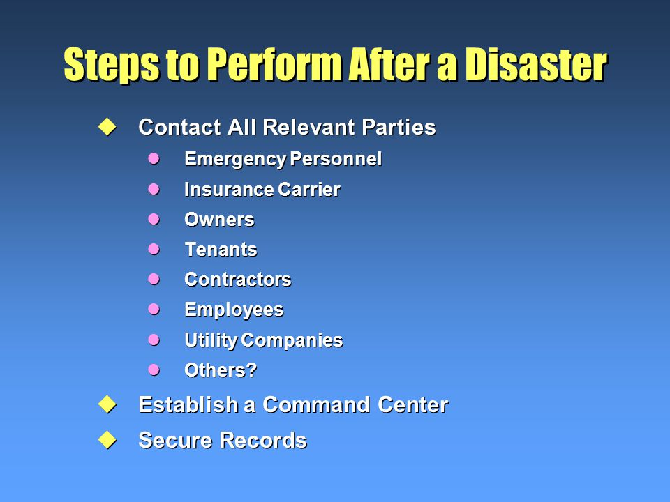 Steps to Perform After a Disaster uContact All Relevant Parties lEmergency Personnel lInsurance Carrier lOwners lTenants lContractors lEmployees lUtility Companies lOthers.