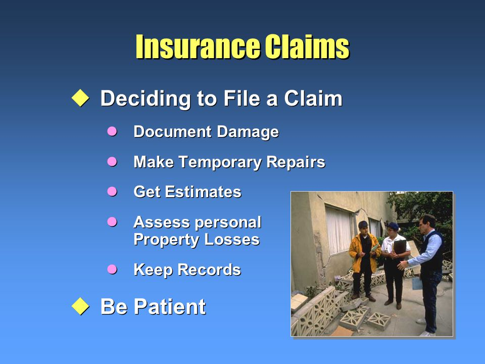 Insurance Claims uDeciding to File a Claim lDocument Damage lMake Temporary Repairs lGet Estimates lAssess personal Property Losses lKeep Records uBe Patient uDeciding to File a Claim lDocument Damage lMake Temporary Repairs lGet Estimates lAssess personal Property Losses lKeep Records uBe Patient