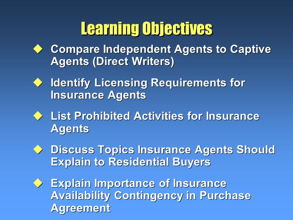Learning Objectives uCompare Independent Agents to Captive Agents (Direct Writers) uIdentify Licensing Requirements for Insurance Agents uList Prohibited Activities for Insurance Agents uDiscuss Topics Insurance Agents Should Explain to Residential Buyers uExplain Importance of Insurance Availability Contingency in Purchase Agreement uCompare Independent Agents to Captive Agents (Direct Writers) uIdentify Licensing Requirements for Insurance Agents uList Prohibited Activities for Insurance Agents uDiscuss Topics Insurance Agents Should Explain to Residential Buyers uExplain Importance of Insurance Availability Contingency in Purchase Agreement