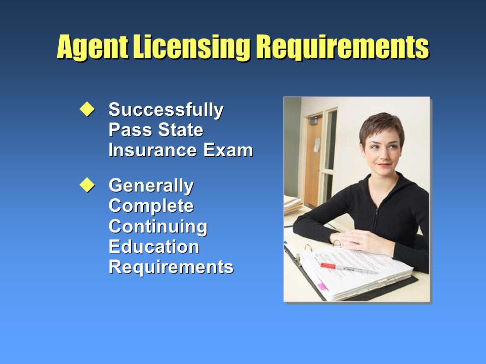 Agent Licensing Requirements uSuccessfully Pass State Insurance Exam uGenerally Complete Continuing Education Requirements uSuccessfully Pass State Insurance Exam uGenerally Complete Continuing Education Requirements