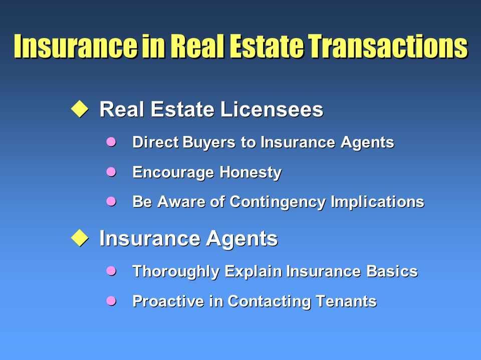Insurance in Real Estate Transactions uReal Estate Licensees lDirect Buyers to Insurance Agents lEncourage Honesty lBe Aware of Contingency Implications uInsurance Agents lThoroughly Explain Insurance Basics lProactive in Contacting Tenants uReal Estate Licensees lDirect Buyers to Insurance Agents lEncourage Honesty lBe Aware of Contingency Implications uInsurance Agents lThoroughly Explain Insurance Basics lProactive in Contacting Tenants