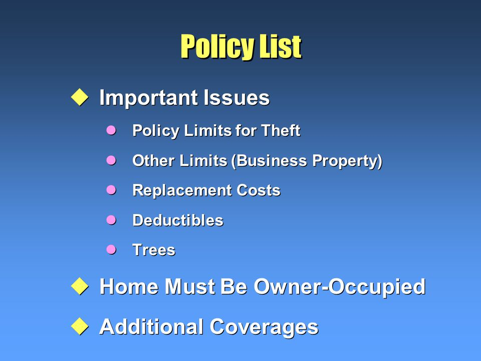 Policy List uImportant Issues lPolicy Limits for Theft lOther Limits (Business Property) lReplacement Costs lDeductibles lTrees uHome Must Be Owner-Occupied uAdditional Coverages uImportant Issues lPolicy Limits for Theft lOther Limits (Business Property) lReplacement Costs lDeductibles lTrees uHome Must Be Owner-Occupied uAdditional Coverages