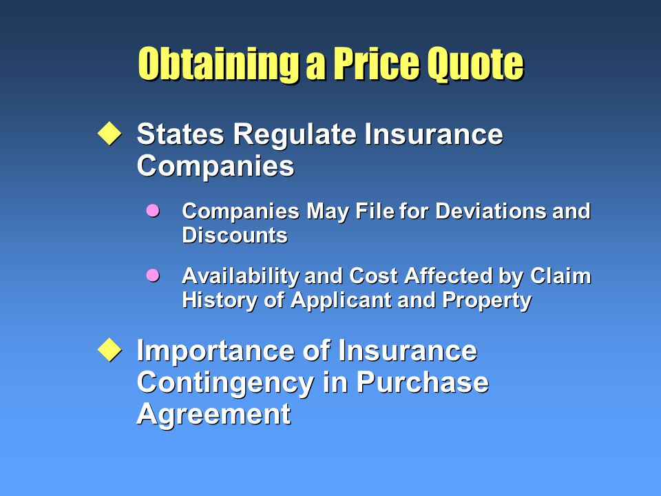 Obtaining a Price Quote uStates Regulate Insurance Companies lCompanies May File for Deviations and Discounts lAvailability and Cost Affected by Claim History of Applicant and Property uImportance of Insurance Contingency in Purchase Agreement uStates Regulate Insurance Companies lCompanies May File for Deviations and Discounts lAvailability and Cost Affected by Claim History of Applicant and Property uImportance of Insurance Contingency in Purchase Agreement