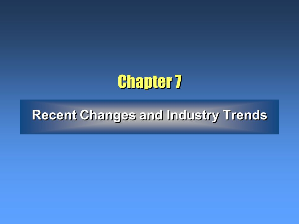 Chapter 7 Recent Changes and Industry Trends