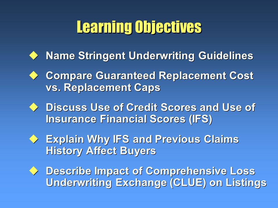 Learning Objectives uName Stringent Underwriting Guidelines uCompare Guaranteed Replacement Cost vs.