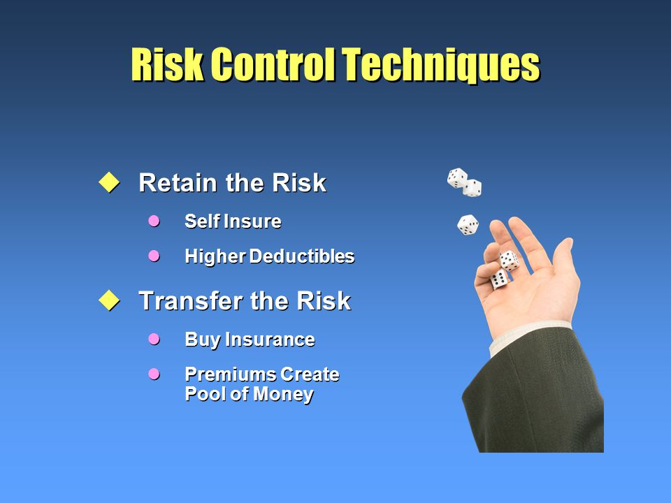 Risk Control Techniques uRetain the Risk lSelf Insure lHigher Deductibles uTransfer the Risk lBuy Insurance lPremiums Create Pool of Money uRetain the Risk lSelf Insure lHigher Deductibles uTransfer the Risk lBuy Insurance lPremiums Create Pool of Money