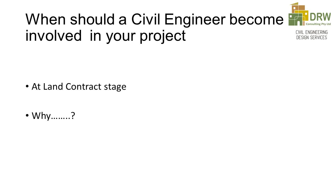 When should a Civil Engineer become involved in your project At Land Contract stage Why……..